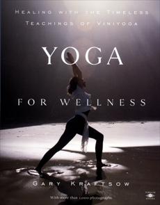 Yoga for Wellness: Healing with the Timeless Teachings of Viniyoga, Kraftsow, Gary