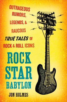 Rock Star Babylon: Outrageous Rumors, Legends, and Raucous True Tales of Rock and Roll Icons, Holmes, Jon