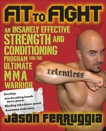 Fit to Fight: An Insanely Effective Strength and Conditioning Program for the Ultimate MMA Warrior, Ferruggia, Jason