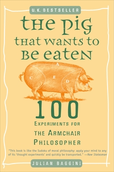 The Pig That Wants to Be Eaten: 100 Experiments for the Armchair Philosopher, Baggini, Julian