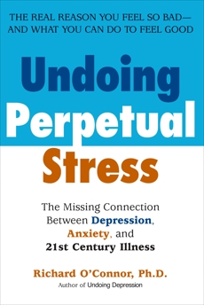 Undoing Perpetual Stress: The Missing Connection Between Depression, Anxiety and 21stCentury Illness, O'Connor, Richard