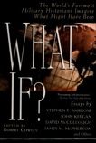 What If?: The World's Foremost Historians Imagine What Might Have Been,