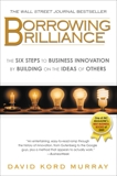 Borrowing Brilliance: The Six Steps to Business Innovation by Building on the Ideas of Others, Murray, David Kord