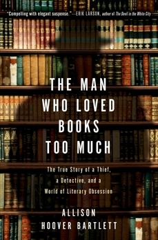 The Man Who Loved Books Too Much: The True Story of a Thief, a Detective, and a World of Literary Obsession, Bartlett, Allison Hoover