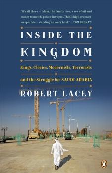 Inside the Kingdom: Kings, Clerics, Modernists, Terrorists, and the Struggle for Saudi Arabia, Lacey, Robert