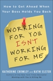 Working for You Isn't Working for Me: How to Get Ahead When Your Boss Holds You Back, Crowley, Katherine & Elster, Kathi