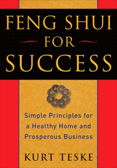 Feng Shui for Success: Simple Principles for a Healthy Home and Prosperous Business, Teske, Kurt