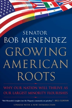 Growing American Roots: Why Our Nation Will Thrive as Our Largest Minority Flourishes, Menendez, Bob