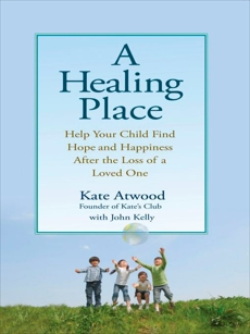 A Healing Place: Help Your Child Find Hope and Happiness After the Loss of aLoved One, Kelly, John & Atwood, Kathryn