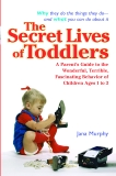 The Secret Lives of Toddlers: A Parent's Guide to the Wonderful, Terrible, Fascinating Behavior of Children Ages 1 to 3, Murphy, Jana