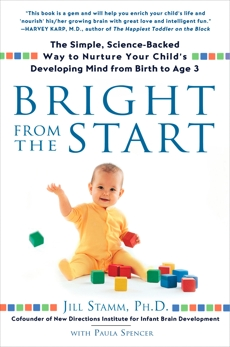Bright from the Start: The Simple, Science-Backed Way to Nurture Your Child's Developing Mind from Birth to Age 3, Stamm, Jill