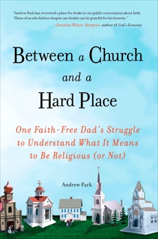 Between a Church and a Hard Place: One Faith-Free Dad's Struggle to Understand What It Means to Be Religious (or No t)