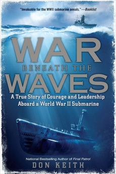 War Beneath the Waves: A True Story of Courage and Leadership Aboard a World War II Submarine, Keith, Don