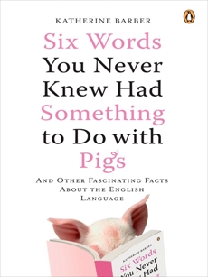 Six Words You Never Knew Had Something to Do with Pigs: And Other Fascinating Facts About the English Language, Barber, Katherine