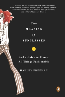 The Meaning of Sunglasses: And a Guide to Almost All Things Fashionable, Freeman, Hadley