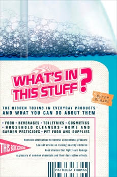 What's In This Stuff?: The Hidden Toxins in Everyday Products - and What You Can Do About Them, Thomas, Patricia