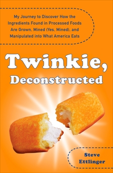 Twinkie, Deconstructed: My Journey to Discover How the Ingredients Found in Processed Foods Are Grown, M ined (Yes, Mined), and Manipulated into What America Eats, Ettlinger, Steve