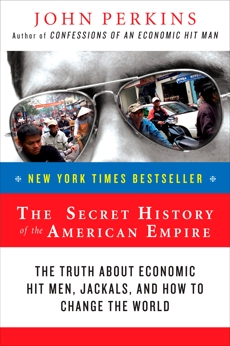 The Secret History of the American Empire: The Truth About Economic Hit Men, Jackals, and How to Change the World, Perkins, John