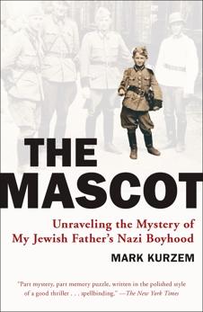 The Mascot: Unraveling the Mystery of My Jewish Father's Nazi Boyhood, Kurzem, Mark