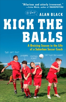 Kick the Balls: A Bruising Season in the Life of a Suburban Soccer Coach, Black, Alan