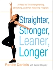 Straighter, Stronger, Leaner, Longer: A Head-to-Toe Strengthening, Stretching, and Pain-RelievingProgram, Daniels, Renee & Billingsley, Janice