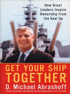 Get Your Ship Together: How Great Leaders Inspire Ownership From The Keel Up, Abrashoff, D. Michael