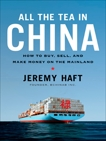 All the Tea in China: How to Buy, Sell, and Make Money on the Mainland, Haft, Jeremy