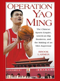 Operation Yao Ming: The Chinese Sports Empire, American Big Business, and the Making of an NBA Super star, Larmer, Brook