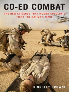 Co-ed Combat: The New Evidence That Women Shouldn't Fight the Nation's Wars, Browne, Kingsley