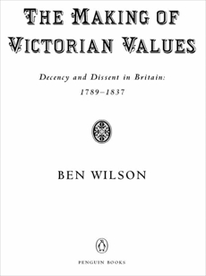 The Making of Victorian Values: Decency and Dissent in Britain: 1789-1837, Wilson, Ben