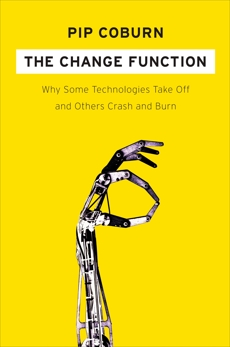 The Change Function: Why Some Technologies Take Off and Others Crash and Burn, Coburn, Pip