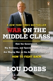 War on the Middle Class: How the Government, Big Business, and Special Interest Groups Are Waging War ont he American Dream and How to Fight Back, Dobbs, Lou