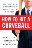 How to Hit a Curveball: Confront and Overcome the Unexpected in Business, Singer, Scott R.