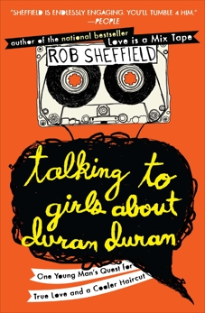 Talking to Girls About Duran Duran: One Young Man's Quest for True Love and a Cooler Haircut, Sheffield, Rob