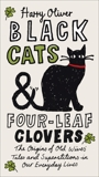 Black Cats & Four-Leaf Clovers: The Origins of Old Wives' Tales and Superstitions in Our Everyday Lives, Oliver, Harry