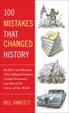 100 Mistakes that Changed History: Backfires and Blunders That Collapsed Empires, Crashed Economies, and Altered the Course of Our World, Fawcett, Bill