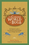 The Curious World of Bugs: The Bugman's Guide to the Mysterious and Remarkable Lives of Things That Crawl, Marlos, Daniel