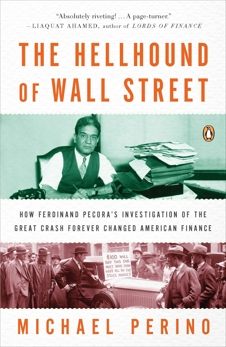 The Hellhound of Wall Street: How Ferdinand Pecora's Investigation of the Great Crash Forever Changed American  Finance, Perino, Michael