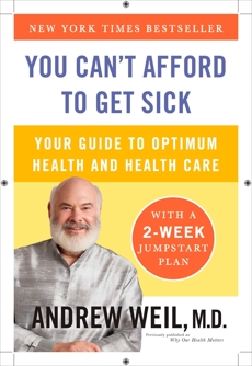 You Can't Afford to Get Sick: Your Guide to Optimum Health and Health Care, Weil, Andrew