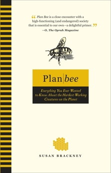 Plan Bee: Everything You Ever Wanted to Know About the Hardest-Working Creatures on thePla net, Brackney, Susan