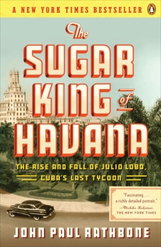 The Sugar King of Havana: The Rise and Fall of Julio Lobo, Cuba's Last Tycoon, Rathbone, John Paul