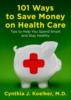 101 Ways to Save Money on Health Care: Tips to Help You Spend Smart and Stay Healthy, Koelker, Cynthia J.