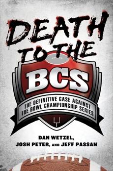 Death to the BCS: The Definitive Case Against the Bowl Championship Series, Peter, Josh & Wetzel, Dan & Passan, Jeff