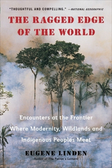 The Ragged Edge of the World: Encounters at the Frontier Where Modernity, Wildlands and Indigenous Peoples Mee t, Linden, Eugene