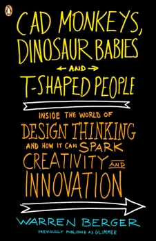 CAD Monkeys, Dinosaur Babies, and T-Shaped People: Inside the World of Design Thinking and How It Can Spark Creativity and Innovati on, Berger, Warren