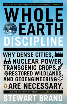 Whole Earth Discipline: Why Dense Cities, Nuclear Power, Transgenic Crops, RestoredWildlands, and Geoeng ineering Are Necessary, Brand, Stewart