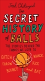 The Secret History of Balls: The Stories Behind the Things We Love to Catch, Whack, Throw, Kick, Bounce and B at, Chetwynd, Josh