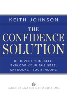The Confidence Solution: Reinvent Yourself, Explode Your Business, Skyrocket Your Income, Johnson, Keith Lee