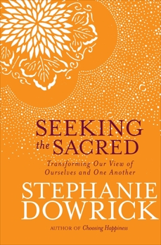 Seeking the Sacred: Transforming Our View of Ourselves and One Another, Dowrick, Stephanie