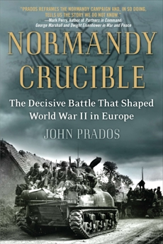 Normandy Crucible: The Decisive Battle that Shaped World War II in Europe, Prados, John